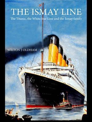 The Ismay Line: The Titanic, the White Star Line and the Ismay Family Wilton J Oldham