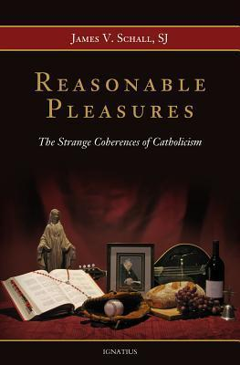 Reasonable Pleasures: The Strange Coherences of Catholicism James V. Schall