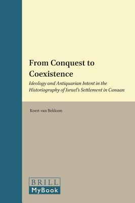 From Conquest to Coexistence: Ideology and Antiquarian Intent in the Historiography of Israel S Settlement in Canaan Koert van Bekkum