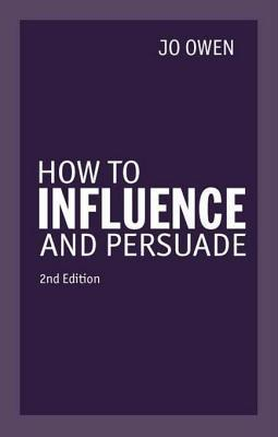 How to Influence and Persuade 2nd Edn Jo Owen