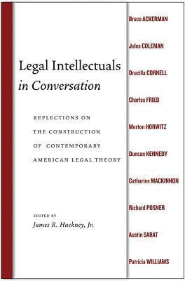 Legal Intellectuals in Conversation: Reflections on the Construction of Contemporary American Legal Theory James Hackney