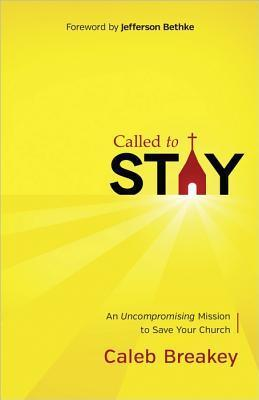 Called to Stay: An Uncompromising Mission to Save Your Church Caleb Breakey