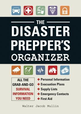 The Disaster Preppers Organizer: All the Grab-And-Go Survival Information You Need  by  Walter Jacob Mullin