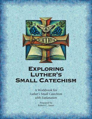 Exploring Luthers Small Catechism: A Workbook for Luthers Small Catechism with Explanation  by  Robert C. Sauer