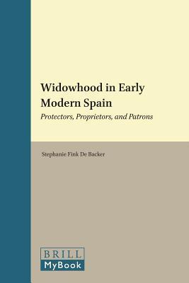 Widowhood in Early Modern Spain: Protectors, Proprietors, and Patrons  by  Stephanie Fink De Backer