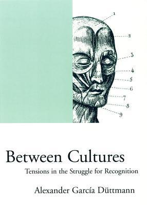 Between Cultures: Tensions in the Struggle for Recognition Alexander García Düttmann
