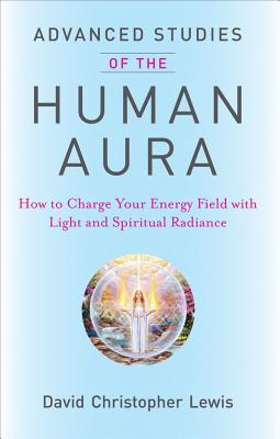 Advanced Studies Of The Human Aura: How to Charge Your Energy Field with Light and Spiritual Radiance David Christopher Lewis