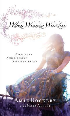 When Women Worship: Creating an Atmosphere of Intimacy with God  by  Amie Dockery