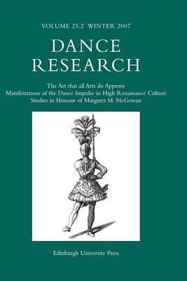 Dance Research, Volume 25, Number 2: The Art That All Arts Do Approve: Manifestations of the Dance Impulse in High Renaissance Culture: Studies in Honour of Margaret M. McGowan  by  Richard Ralph