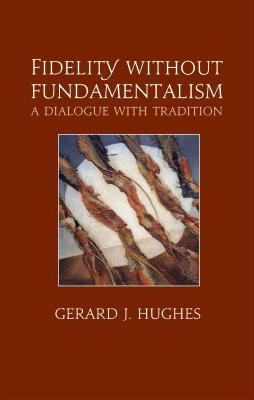 Fidelity Without Fundamentalism: A Dialogue With Tradition Gerard J. Hughes