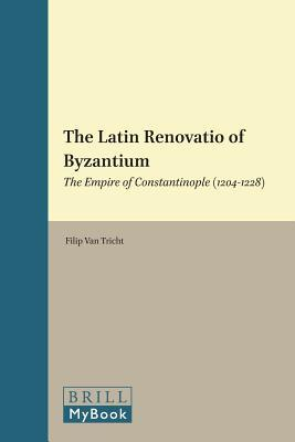 The Latin Renovatio of Byzantium: The Empire of Constantinople (1204-1228)  by  Filip Van Tricht