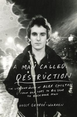 A Man Called Destruction: The Life and Music of Alex Chilton, From Box Tops to Big Star to Backdoor Man  by  Holly George-Warren