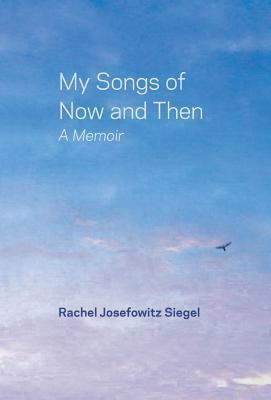 My Songs of Now and Then: A Memoir  by  Rachel Josefowitz Siegel