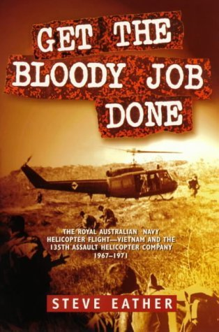 Get the Bloody Job Done: The Royal Australian Navy Helicopter Flight-Vietnam and the 135th Assault Helicopter Company 1967-1971 Steve Eather