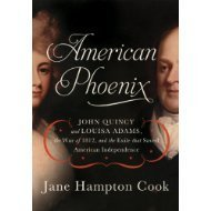 American Phoenix: John Quincy and Louisa Adams, the War of 1812, and the Exile That Saved American Independence Jane Hampton Cook