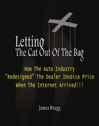 Letting The Cat Out Of The Bag: How The Auto Industry Redesigned The Dealer Invoice Price When The Internet Arrived James Bragg