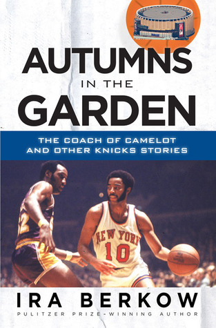 Autumns in the Garden: The Coach of Camelot and Other Knicks Stories Ira Berkow