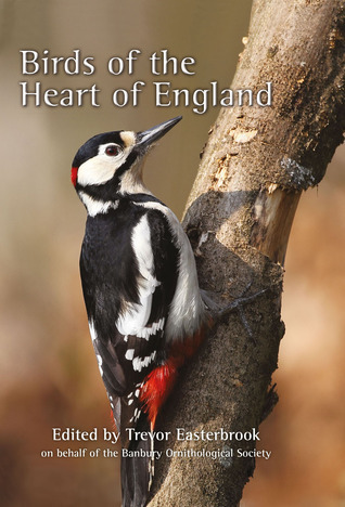 Birds of the Heart of England: A 60-year study of birds in the Banbury Area, covering North Oxfordshire, South Northamptonshire and South Warwickshire 1952-2011 Trevor Easterbrook