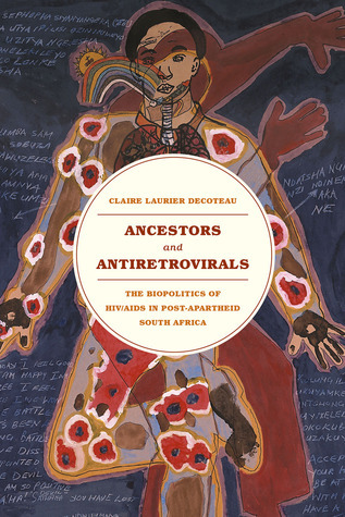 Ancestors and Antiretrovirals: The Biopolitics of HIV/AIDS in Post-Apartheid South Africa Claire Laurier Decoteau