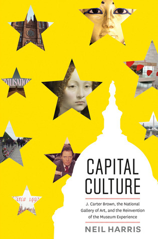 Capital Culture: J. Carter Brown, the National Gallery of Art, and the Reinvention of the Museum Experience  by  Neil Harris