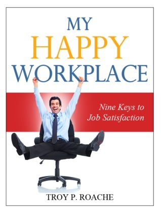 My Happy Workplace: Nine Keys to Job Satisfaction Troy P. Roache
