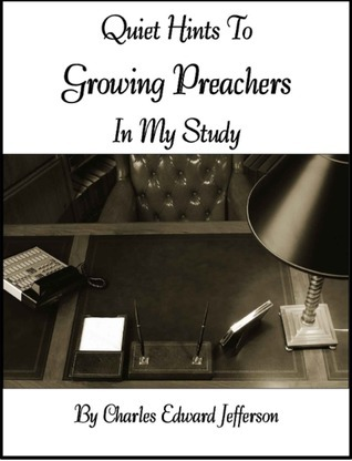 Quiet Hints to Growing Preachers in My Study Charles Edward Jefferson