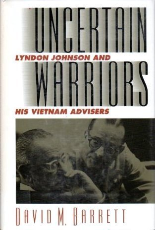 Uncertain Warriors: Lyndon Johnson And His Vietnam Advisors David M. Barrett