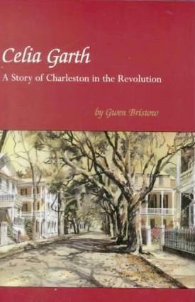 Celia Garth: A Story of Charleston in the Revolution Gwen Bristow