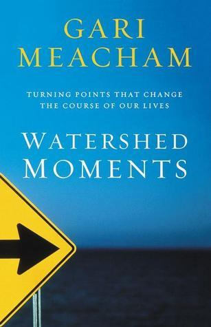 Watershed Moments: Turning Points that Change the Course of Our Lives Gari Meacham