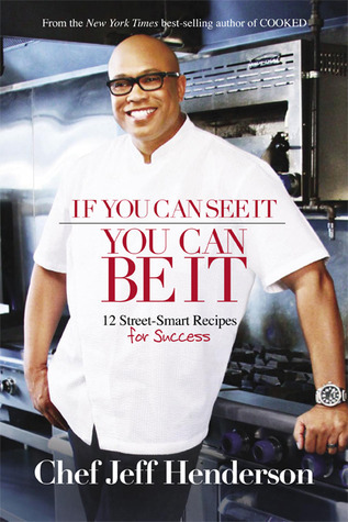 If You Can See It, You Can Be It: 12 Street-Smart Recipes for Success Jeff Henderson