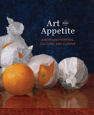 Art and Appetite: American Painting, Culture, and Cuisine  by  Judith A. Barter