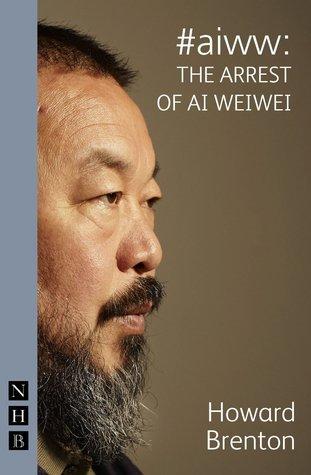 #aiww: the Arrest of Ai Weiwei Howard Brenton