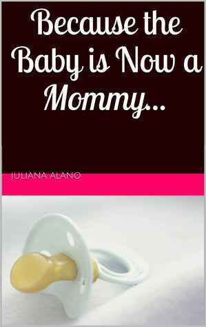 Because the Baby is Now a Mommy  by  Juliana Alano