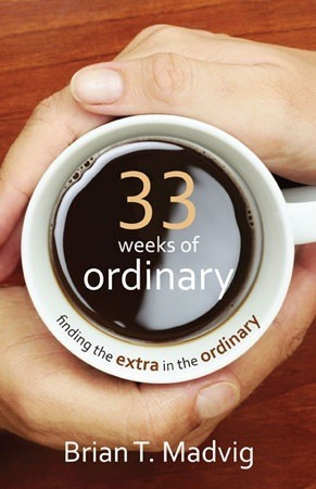 33 Weeks of Ordinary: Finding the Extra in the Ordinary  by  Brian T. Madvig