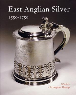 East Anglian Silver 1550-1750: 1550-1750 Christopher Hartop