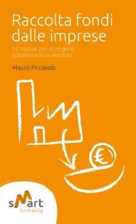 Raccolta fondi dalle imprese. 12 mosse per stringere collaborazioni vincenti Mauro Picciaiola