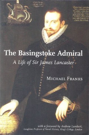 The Basingstoke Admiral: A Life of Sir James Lancaster  by  Michael Franks
