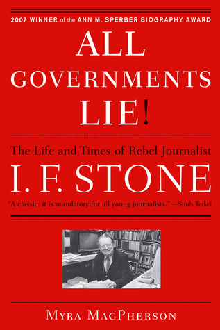 All Governments Lie: The Life and Times of Rebel Journalist I. F. Stone  by  Myra MacPherson