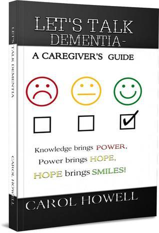 LETS TALK DEMENTIA-A Caregivers Guide  by  Carol  Howell