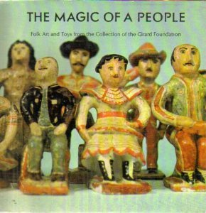 The Magic of a People: Folk Art and Toys from the Collection of the Girard Foundation  by  Alexander Girard