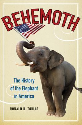 Behemoth: The History of the Elephant in America Ronald B. Tobias