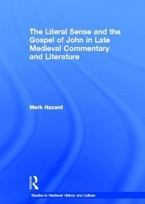 The Literal Sense and the Gospel of John in Late Medieval Commentary and Literature  by  MArk Hazard