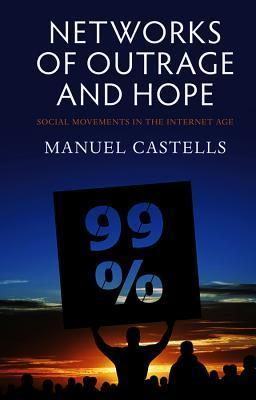 Networks of Outrage and Hope: Social Movements in the Internet Age Manuel Castells