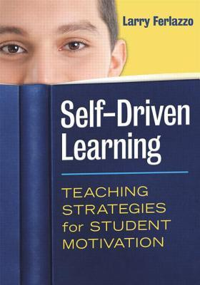 Self-Driven Learning: Teaching Strategies for Student Motivation  by  Larry Ferlazzo