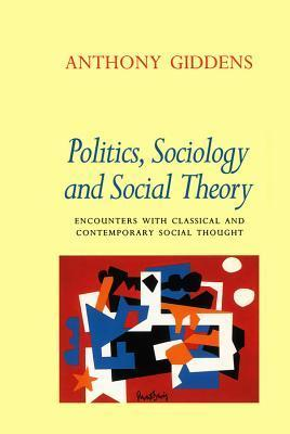 Politics, Sociology And Social Theory: Encounters With Classical And Contemporary Social Thought  by  Anthony Giddens