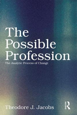 The Possible Profession: The Analytic Process of Change Theodore J Jacobs