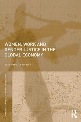 Women, Work and Gender Justice in the Global Economy  by  Ruth Pearson