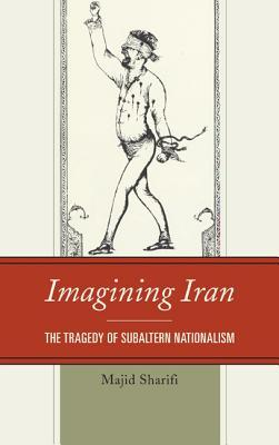 Imagining Iran: The Tragedy of Subaltern Nationalism  by  Majid Sharifi