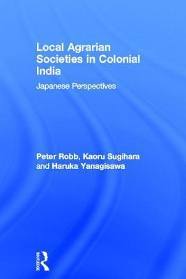 Local Agrarian Societies in Colonial India: Japanese Perspectives Haruka Yanagisawa
