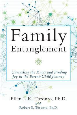 Family Entanglement: Unraveling the Knots and Finding Joy in the Parent-Child Journey  by  Ellen L.K. Toronto